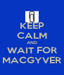 KEEP CALM AND WAIT FOR MACGYVER - Personalised Poster A4 size