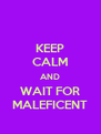 KEEP CALM AND WAIT FOR MALEFICENT - Personalised Poster A4 size