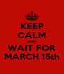 KEEP CALM AND WAIT FOR MARCH 15th - Personalised Poster A4 size