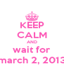 KEEP CALM AND wait for march 2, 2013 - Personalised Poster A4 size