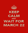 KEEP CALM AND WAIT FOR MARCH 22 - Personalised Poster A4 size
