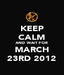 KEEP CALM AND WAIT FOR MARCH 23RD 2012 - Personalised Poster A4 size