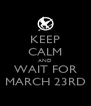 KEEP CALM AND WAIT FOR MARCH 23RD - Personalised Poster A4 size
