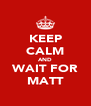KEEP CALM AND WAIT FOR MATT - Personalised Poster A4 size