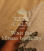 KEEP CALM AND Wait for  Memo birthday - Personalised Poster A4 size