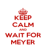 KEEP CALM AND WAIT FOR MEYER - Personalised Poster A4 size