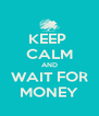 KEEP  CALM AND WAIT FOR MONEY - Personalised Poster A4 size
