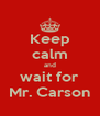 Keep calm and wait for Mr. Carson - Personalised Poster A4 size