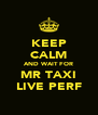 KEEP CALM AND WAIT FOR MR TAXI LIVE PERF - Personalised Poster A4 size
