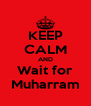 KEEP CALM AND Wait for Muharram - Personalised Poster A4 size