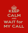 KEEP CALM AND WAIT for  MY CALL - Personalised Poster A4 size