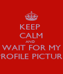 KEEP  CALM AND  WAIT FOR MY PROFILE PICTURE - Personalised Poster A4 size