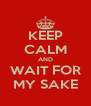 KEEP CALM AND WAIT FOR MY SAKE - Personalised Poster A4 size