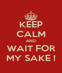 KEEP CALM AND WAIT FOR MY SAKE ! - Personalised Poster A4 size