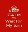 KEEP CALM AND Wait for My turn - Personalised Poster A4 size
