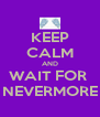 KEEP CALM AND WAIT FOR  NEVERMORE - Personalised Poster A4 size