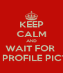 KEEP CALM AND WAIT FOR  NEW PROFILE PICTURE - Personalised Poster A4 size