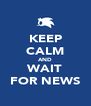 KEEP CALM AND WAIT FOR NEWS - Personalised Poster A4 size