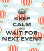 KEEP CALM AND WAIT FOR NEXT EVENT - Personalised Poster A4 size