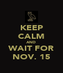 KEEP CALM AND WAIT FOR NOV. 15 - Personalised Poster A4 size