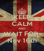 KEEP CALM AND WAIT FOR  Nov 16th - Personalised Poster A4 size