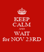 KEEP CALM AND WAIT for NOV 23RD - Personalised Poster A4 size