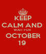 KEEP CALM AND  WAIT FOR  OCTOBER 19  - Personalised Poster A4 size
