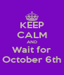 KEEP CALM AND Wait for October 6th - Personalised Poster A4 size