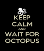 KEEP CALM AND WAIT FOR OCTOPUS - Personalised Poster A4 size