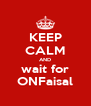 KEEP CALM AND wait for ONFaisal - Personalised Poster A4 size