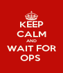KEEP CALM AND WAIT FOR OPS  - Personalised Poster A4 size
