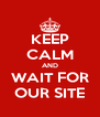 KEEP CALM AND WAIT FOR OUR SITE - Personalised Poster A4 size