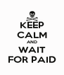 KEEP CALM AND WAIT FOR PAID - Personalised Poster A4 size