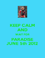 KEEP CALM AND WAIT FOR PARADISE JUNE 5th 2012 - Personalised Poster A4 size