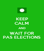 KEEP CALM AND WAIT FOR PAS ELECTIONS - Personalised Poster A4 size