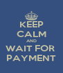 KEEP CALM AND WAIT FOR  PAYMENT - Personalised Poster A4 size