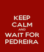 KEEP CALM AND WAIT FOR PEDREIRA - Personalised Poster A4 size
