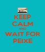 KEEP CALM AND WAIT FOR PEIXE - Personalised Poster A4 size