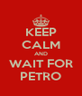 KEEP CALM AND WAIT FOR PETRO - Personalised Poster A4 size