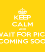 KEEP CALM AND WAIT FOR PICS ...COMING SOON - Personalised Poster A4 size