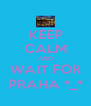 KEEP CALM AND WAIT FOR PRAHA *_* - Personalised Poster A4 size