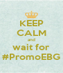 KEEP CALM and wait for #PromoEBG - Personalised Poster A4 size