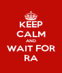 KEEP CALM AND WAIT FOR RA - Personalised Poster A4 size