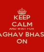 KEEP CALM AND WAIT FOR RAGHAV BHASIN ON - Personalised Poster A4 size