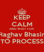 KEEP CALM AND WAIT FOR Raghav Bhasin TO PROCESS - Personalised Poster A4 size
