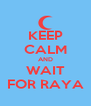 KEEP CALM AND WAIT FOR RAYA - Personalised Poster A4 size