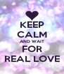 KEEP CALM AND WAIT FOR REAL LOVE - Personalised Poster A4 size