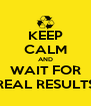 KEEP CALM AND WAIT FOR REAL RESULTS - Personalised Poster A4 size