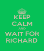 KEEP CALM AND WAIT FOR RICHARD - Personalised Poster A4 size