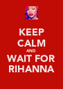 KEEP CALM AND WAIT FOR RIHANNA - Personalised Poster A4 size